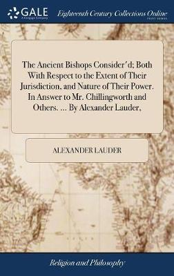 The Ancient Bishops Consider'd; Both with Respect to the Extent of Their Jurisdiction, and Nature of Their Power. in Answer to Mr. Chillingworth and Others. ... by Alexander Lauder, by Alexander Lauder