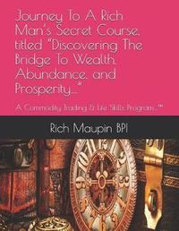 """Journey to a Rich Man's Secret Course, Titled """"discovering the Bridge to Wealth, Abundance, and Prosperity..."""" by Rich Maupin Bpi"""