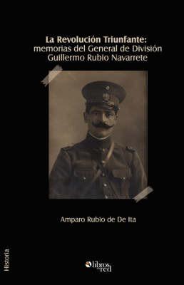 La Revolucion Triunfante: Memorias Del General De Division Guillermo Rubio Navarrete by General, Guillermo Rubio Navarrete