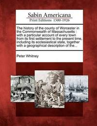 The History of the County of Worcester in the Commonwealth of Massachusetts by Peter Whitney