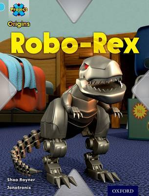Project X Origins: Light Blue Book Band, Oxford Level 4: Toys and Games: Robo-Rex by Shoo Rayner
