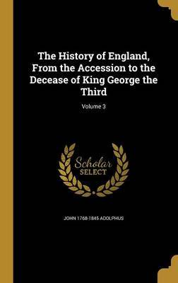 The History of England, from the Accession to the Decease of King George the Third; Volume 3 by John 1768-1845 Adolphus