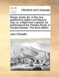 Songs, Duets, &c. in the New Pantomime Called Lord Mayor's Day; Or, a Flight from Lapland. as Performed at the Theatre-Royal, in Covent-Garden. the Third Edition. by John O'Keeffe