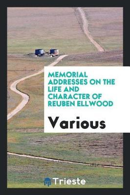 Memorial Addresses on the Life and Character of Reuben Ellwood by Various ~