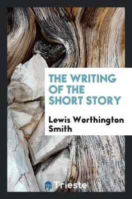 The Writing of the Short Story by Lewis Worthington Smith