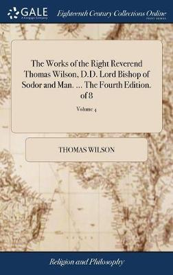The Works of the Right Reverend Thomas Wilson, D.D. Lord Bishop of Sodor and Man. ... the Fourth Edition. of 8; Volume 4 by Thomas Wilson
