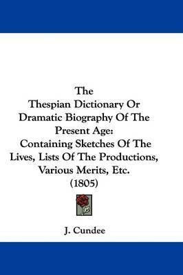 The Thespian Dictionary Or Dramatic Biography Of The Present Age: Containing Sketches Of The Lives, Lists Of The Productions, Various Merits, Etc. (1805) by J Cundee