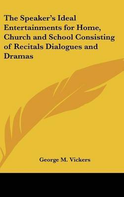The Speaker's Ideal Entertainments for Home, Church and School Consisting of Recitals Dialogues and Dramas by George M. Vickers