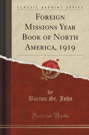 Foreign Missions Year Book of North America, 1919 (Classic Reprint) by Burton St John