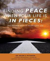 Finding Peace When Your Life Is in Pieces by Dr Helen S Peterson License Counselor