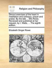 Devout Exercises of the Heart in Meditation and Soliloquy, Prayer and Praise. by the Late ... Mrs Rowe. Reviewed and Published at Her Request, by I. Watts, ... the Eighth Edition by Elizabeth Singer Rowe
