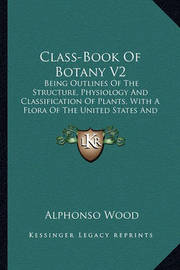 Class-Book of Botany V2: Being Outlines of the Structure, Physiology and Classification of Plants, with a Flora of the United States and Canada (1897) by Alphonso Wood