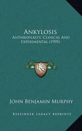 Ankylosis: Anthroplasty, Clinical and Experimental (1905) by John Benjamin Murphy