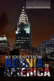 My Journey from Bosnia to America by Ziska Paden Hasanic