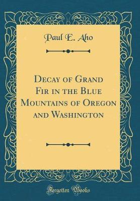 Decay of Grand Fir in the Blue Mountains of Oregon and Washington (Classic Reprint) by Paul E Aho
