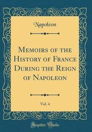 Memoirs of the History of France During the Reign of Napoleon, Vol. 4 (Classic Reprint) by Napoleon Napoleon image