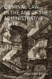 Criminal Law in the Age of the Administrative State by Vincent Chiao