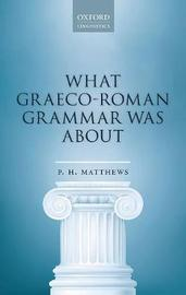 What Graeco-Roman Grammar Was About by P.H. Matthews