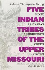 Five Indian Tribes of the Upper Missouri by Edwin T. Denig