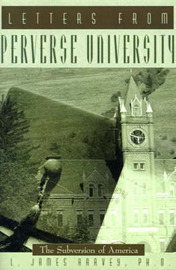 Letters from Perverse University: The Subversion of America by L James Harvey, Ph.D.