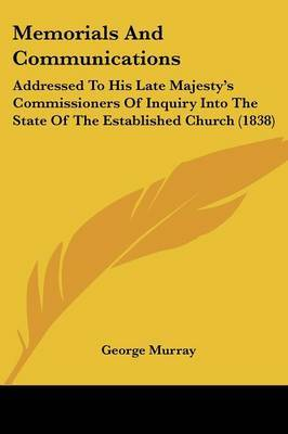 Memorials And Communications: Addressed To His Late Majestya -- S Commissioners Of Inquiry Into The State Of The Established Church (1838) by George Murray image