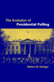 The Evolution of Presidential Polling by Robert M. Eisinger