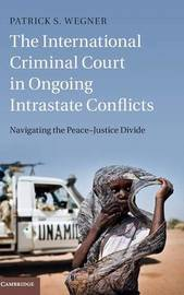 The International Criminal Court in Ongoing Intrastate Conflicts by Patrick S. Wegner