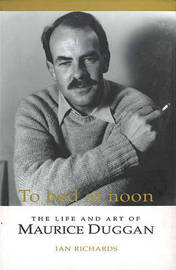 To Bed at Noon: The Life and Art of Maurice Duggan by Ian Richards image