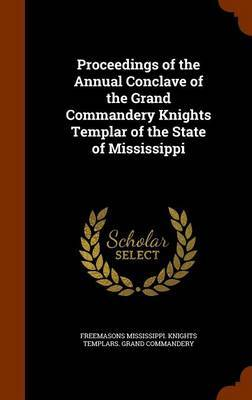 Proceedings of the Annual Conclave of the Grand Commandery Knights Templar of the State of Mississippi by Freemasons Mississippi. Knig Commandery image