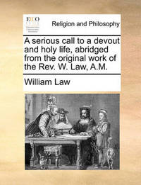 A Serious Call to a Devout and Holy Life, Abridged from the Original Work of the Rev. W. Law, A.M by William Law