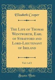 The Life of Thomas Wentworth, Earl of Strafford and Lord-Lieutenant of Ireland, Vol. 1 of 2 (Classic Reprint) by Elizabeth Cooper image