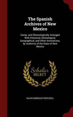 The Spanish Archives of New Mexico by Ralph Emerson Twitchell