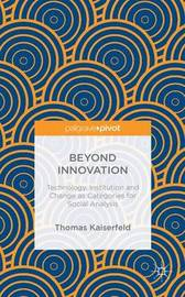 Beyond Innovation: Technology, Institution and Change as Categories for Social Analysis by Thomas Kaiserfeld