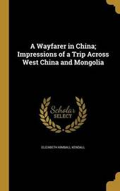 A Wayfarer in China; Impressions of a Trip Across West China and Mongolia by Elizabeth Kimball Kendall