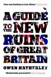 A Guide to the New Ruins of Great Britain by Owen Hatherley