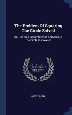 The Problem of Squaring the Circle Solved by James Smith