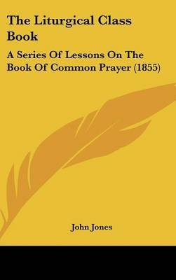 The Liturgical Class Book: A Series Of Lessons On The Book Of Common Prayer (1855) by John Jones image