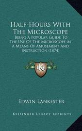 Half-Hours with the Microscope: Being a Popular Guide to the Use of the Microscope as a Means of Amusement and Instruction (1874) by Edwin Lankester