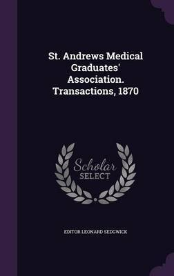 St. Andrews Medical Graduates' Association. Transactions, 1870 by Editor Leonard Sedgwick