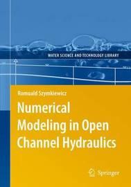 Numerical Modeling in Open Channel Hydraulics by Romuald Szymkiewicz