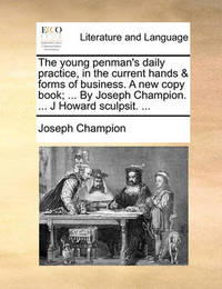 The Young Penman's Daily Practice, in the Current Hands & Forms of Business. a New Copy Book; ... by Joseph Champion. ... J Howard Sculpsit. ... by Joseph Champion