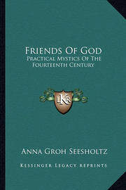 Friends of God: Practical Mystics of the Fourteenth Century by Anna Groh Seesholtz