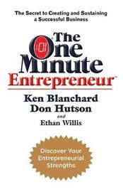 The One Minute Entrepreneur : The Secret to Creating and Sustaining a Successful Business by Ken Blanchard