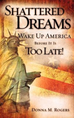 Shattered Dreams - Wake Up America Before It Is Too Late! by Donna M. Rogers image