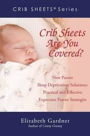 Crib Sheets; Are You Covered?: New Parent Sleep Deprivation Solutions: Practical and Effective Expectant Parent Strategies by Elizabeth Gardner image