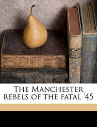 The Manchester Rebels of the Fatal '45 by William , Harrison Ainsworth
