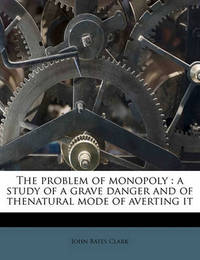 The Problem of Monopoly: A Study of a Grave Danger and of Thenatural Mode of Averting It by John Bates Clark