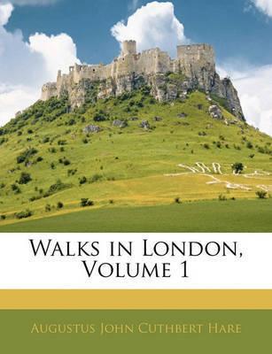 Walks in London, Volume 1 by Augustus J.C. Hare