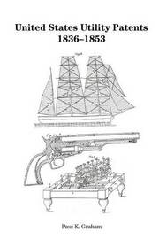 United States Utility Patents, 1836-1853 by Paul K Graham