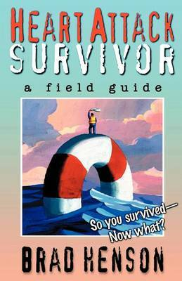Heart Attack Survivor - A Field Guide by Brad Henson